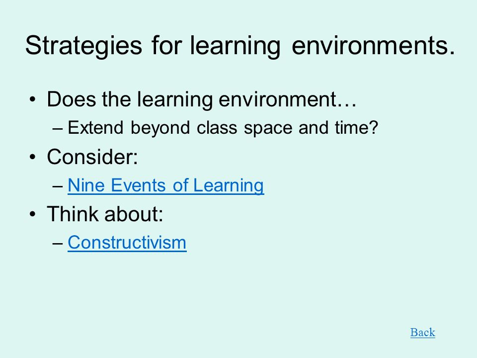Strategies for learning environments. Does the learning environment… –Extend beyond class space and time? Consider: –Nine Events of LearningNine Event