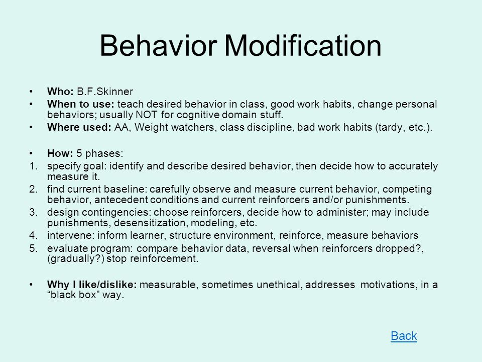 Behavior Modification Who: B.F.Skinner When to use: teach desired behavior in class, good work habits, change personal behaviors; usually NOT for cognitive domain stuff.