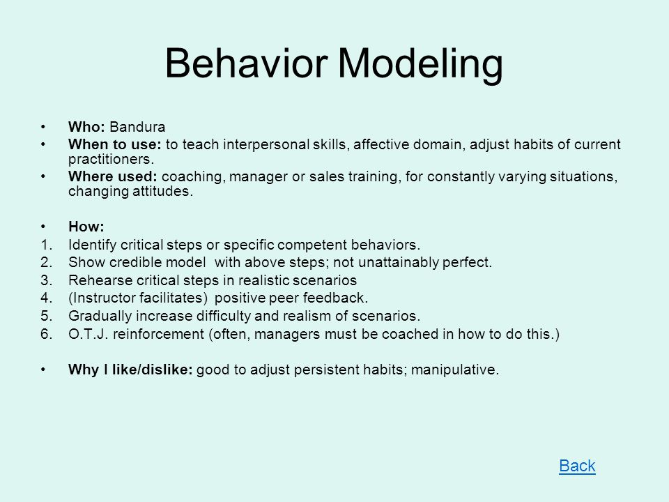 Behavior Modeling Who: Bandura When to use: to teach interpersonal skills, affective domain, adjust habits of current practitioners. Where used: coach