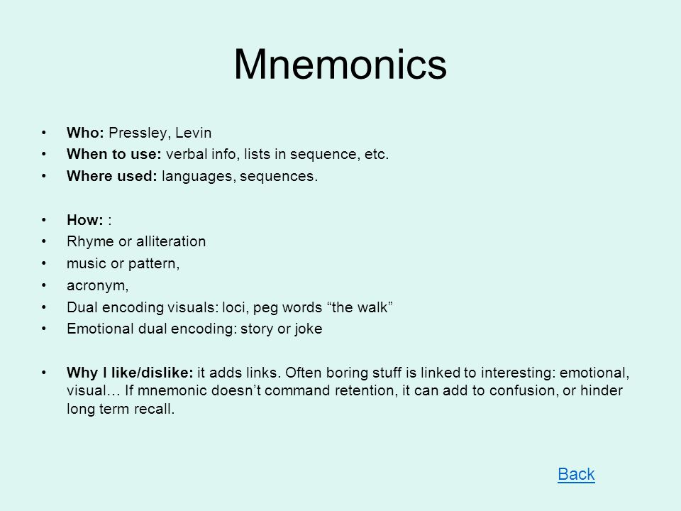 Mnemonics Who: Pressley, Levin When to use: verbal info, lists in sequence, etc. Where used: languages, sequences. How: : Rhyme or alliteration music