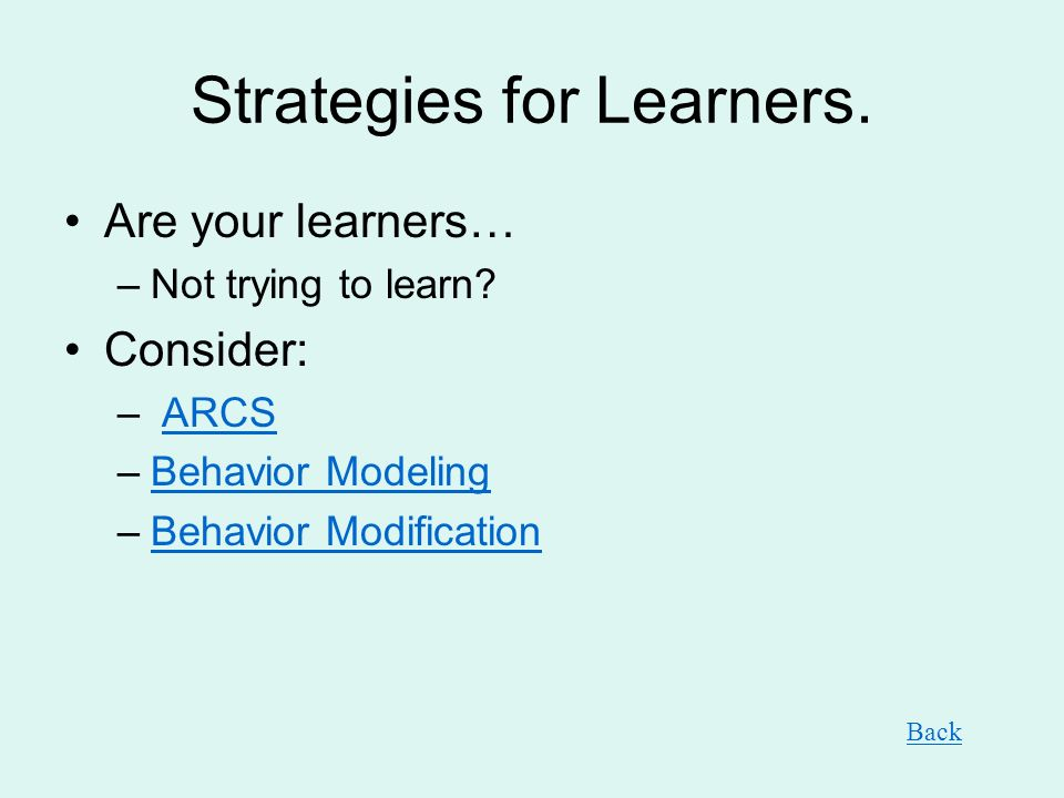 Strategies for Learners. Are your learners… –Not trying to learn? Consider: – ARCSARCS –Behavior ModelingBehavior Modeling –Behavior ModificationBehav