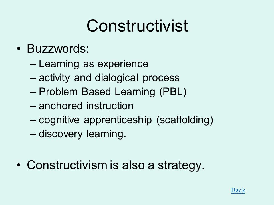 Constructivist Buzzwords: –Learning as experience –activity and dialogical process –Problem Based Learning (PBL) –anchored instruction –cognitive appr