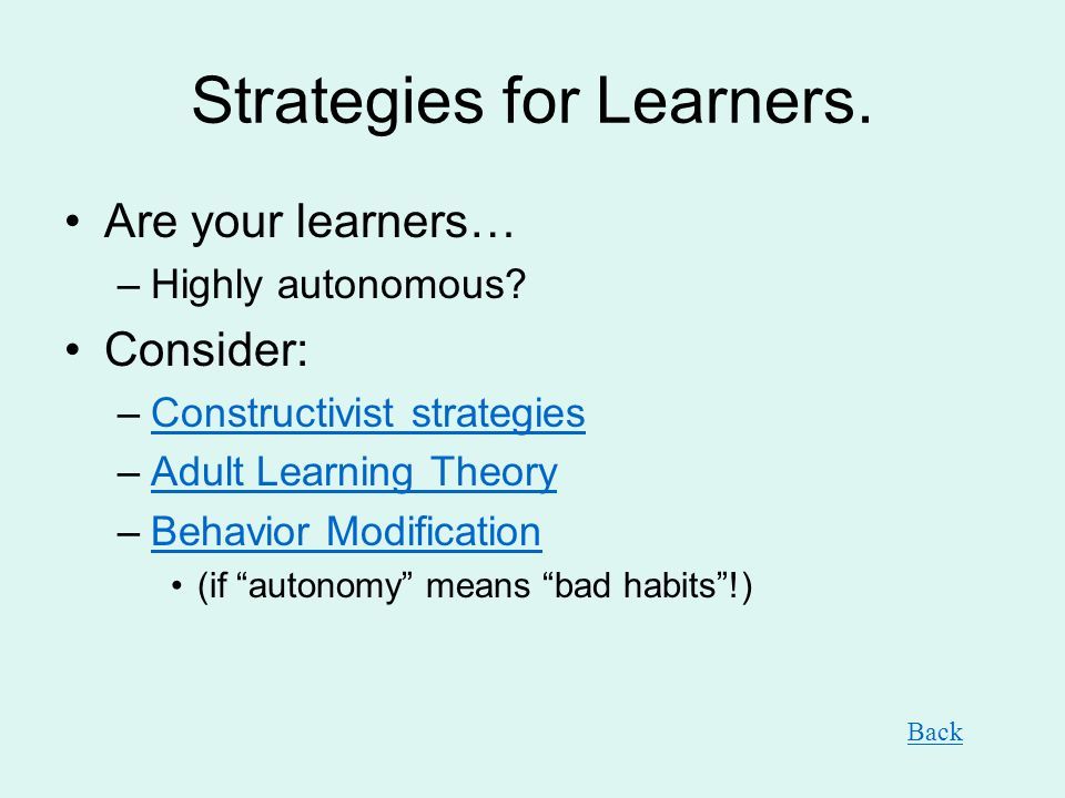 Strategies for Learners. Are your learners… –Highly autonomous? Consider: –Constructivist strategiesConstructivist strategies –Adult Learning TheoryAd
