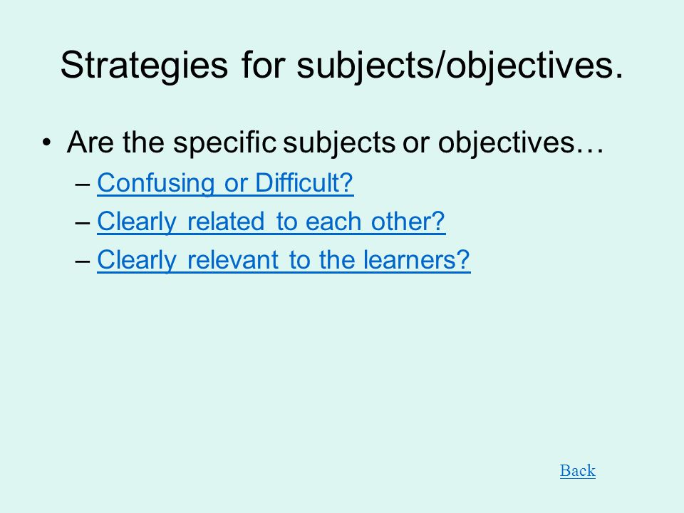 Strategies for subjects/objectives. Are the specific subjects or objectives… –Confusing or Difficult?Confusing or Difficult? –Clearly related to each