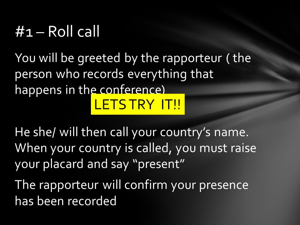 You will be greeted by the rapporteur ( the person who records everything that happens in the conference) He she/ will then call your countrys name.