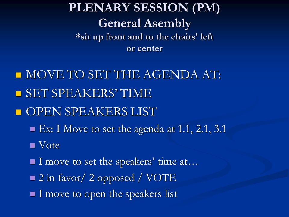 PLENARY SESSION (PM) General Asembly *sit up front and to the chairs left or center MOVE TO SET THE AGENDA AT: MOVE TO SET THE AGENDA AT: SET SPEAKERS TIME SET SPEAKERS TIME OPEN SPEAKERS LIST OPEN SPEAKERS LIST Ex: I Move to set the agenda at 1.1, 2.1, 3.1 Ex: I Move to set the agenda at 1.1, 2.1, 3.1 Vote Vote I move to set the speakers time at… I move to set the speakers time at… 2 in favor/ 2 opposed / VOTE 2 in favor/ 2 opposed / VOTE I move to open the speakers list I move to open the speakers list