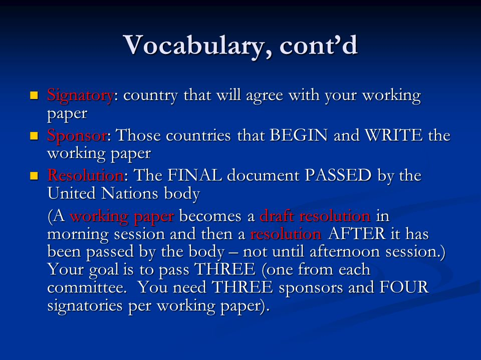 Vocabulary, contd Signatory: country that will agree with your working paper Signatory: country that will agree with your working paper Sponsor: Those countries that BEGIN and WRITE the working paper Sponsor: Those countries that BEGIN and WRITE the working paper Resolution: The FINAL document PASSED by the United Nations body Resolution: The FINAL document PASSED by the United Nations body (A working paper becomes a draft resolution in morning session and then a resolution AFTER it has been passed by the body – not until afternoon session.) Your goal is to pass THREE (one from each committee.