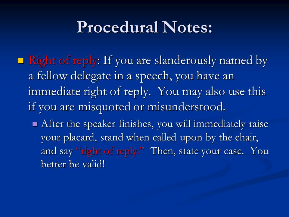 Procedural Notes: Right of reply: If you are slanderously named by a fellow delegate in a speech, you have an immediate right of reply.
