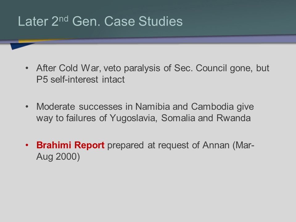 Later 2 nd Gen. Case Studies After Cold War, veto paralysis of Sec. Council gone, but P5 self-interest intact Moderate successes in Namibia and Cambod