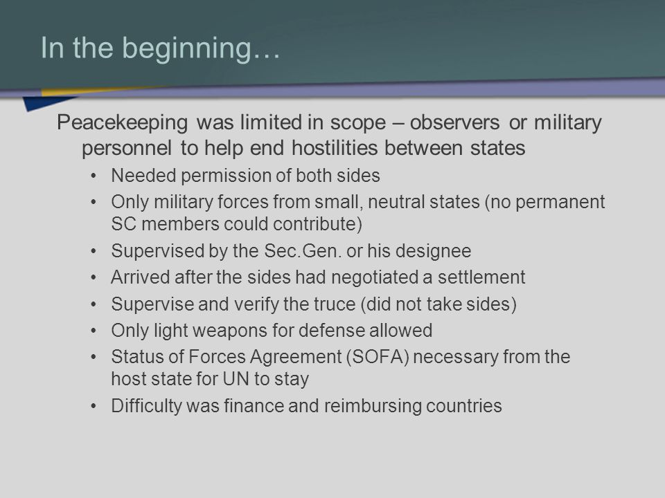 In the beginning… Peacekeeping was limited in scope – observers or military personnel to help end hostilities between states Needed permission of both