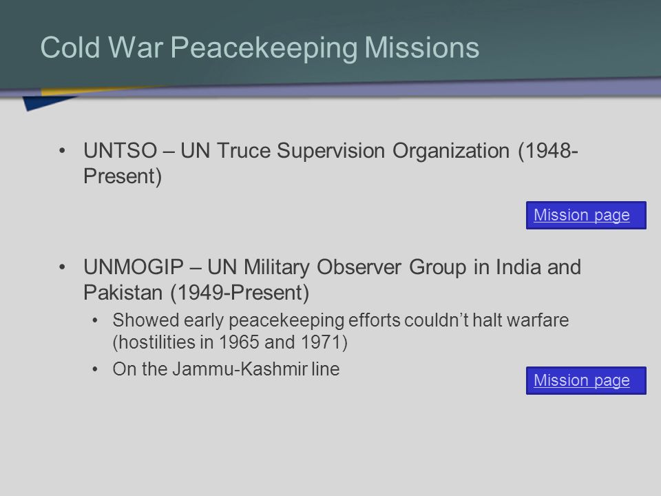 Cold War Peacekeeping Missions UNTSO – UN Truce Supervision Organization (1948- Present) UNMOGIP – UN Military Observer Group in India and Pakistan (1