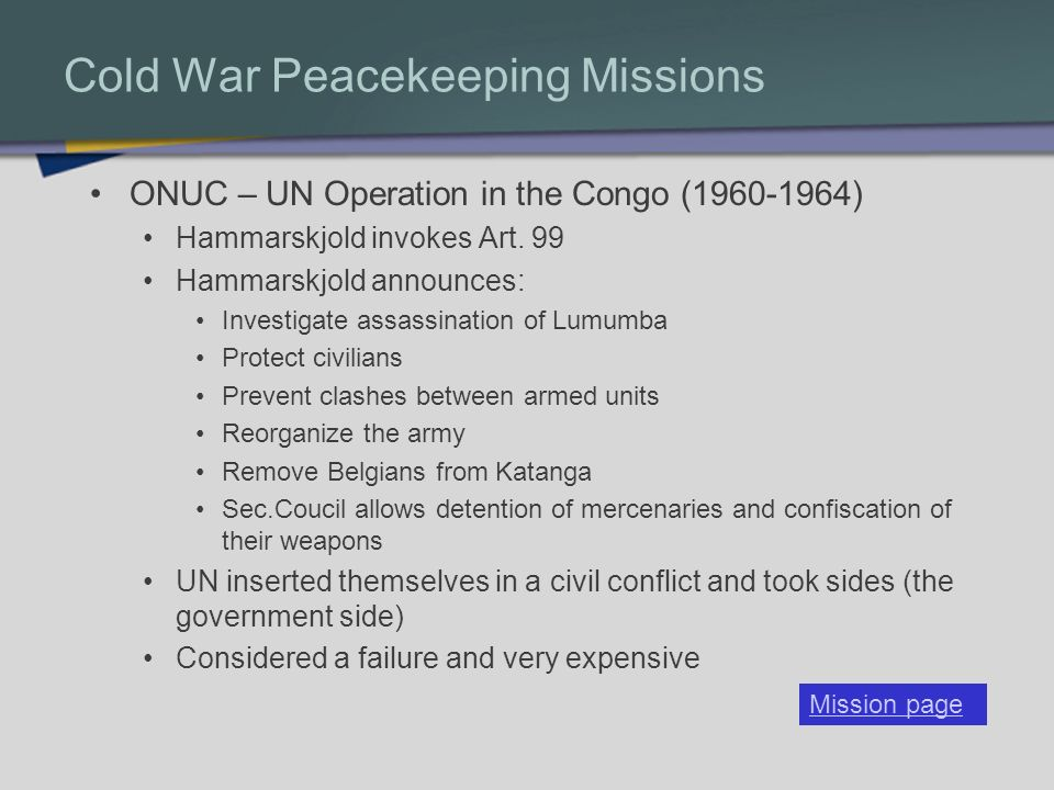 Cold War Peacekeeping Missions UNFICYP – UN Peacekeeping Force in Cyprus (1964- Present) Cyprus separated between Greek and Turkish Cypriots Force drew a line between the groups through the island Contributed to the permanent separation of island (?) Annan Plan of 2003 failed to pass referendum Has added humanitarian and police functions through the years Financial difficulties have caused some nations to withdraw Moved from peacekeeping to peacemaking Mission page