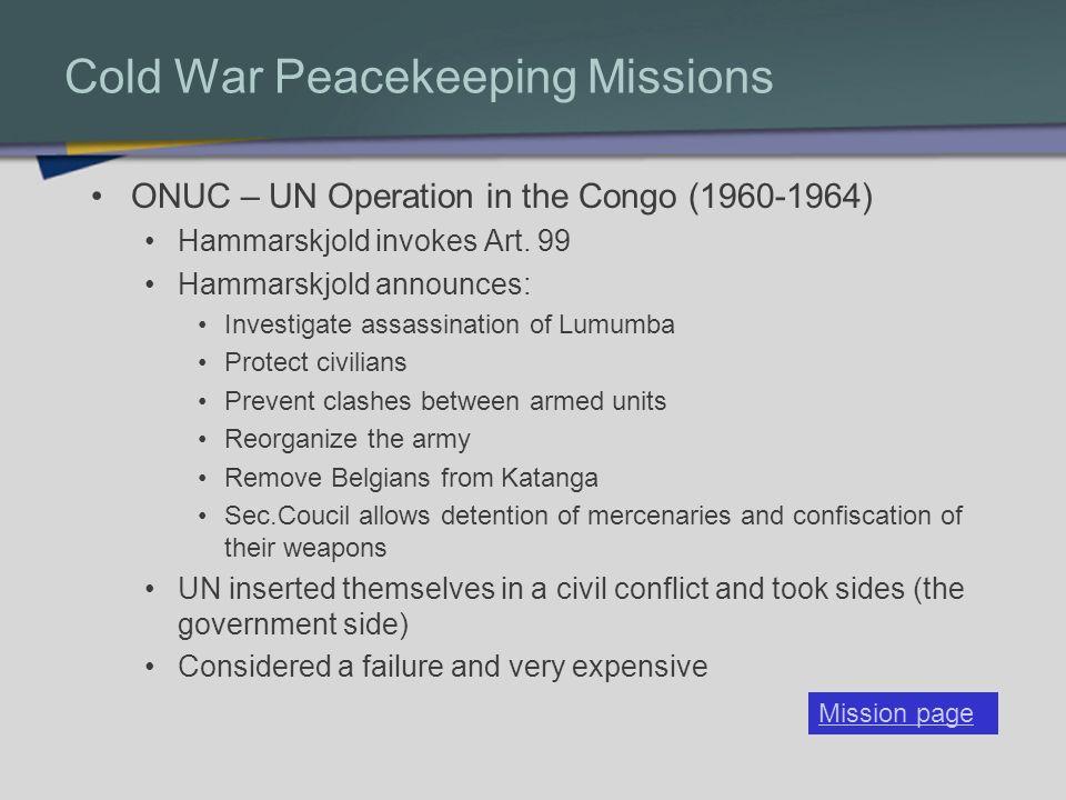 Cold War Peacekeeping Missions ONUC – UN Operation in the Congo (1960-1964) Hammarskjold invokes Art. 99 Hammarskjold announces: Investigate assassina