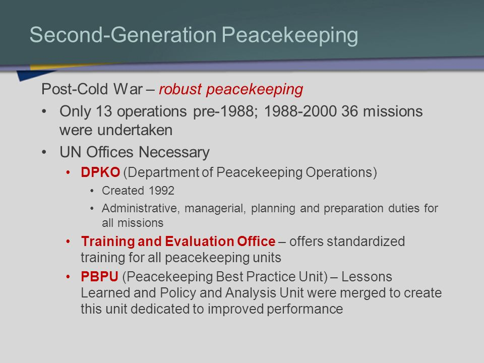 Second-Generation Peacekeeping Post-Cold War – robust peacekeeping Only 13 operations pre-1988; 1988-2000 36 missions were undertaken UN Offices Neces