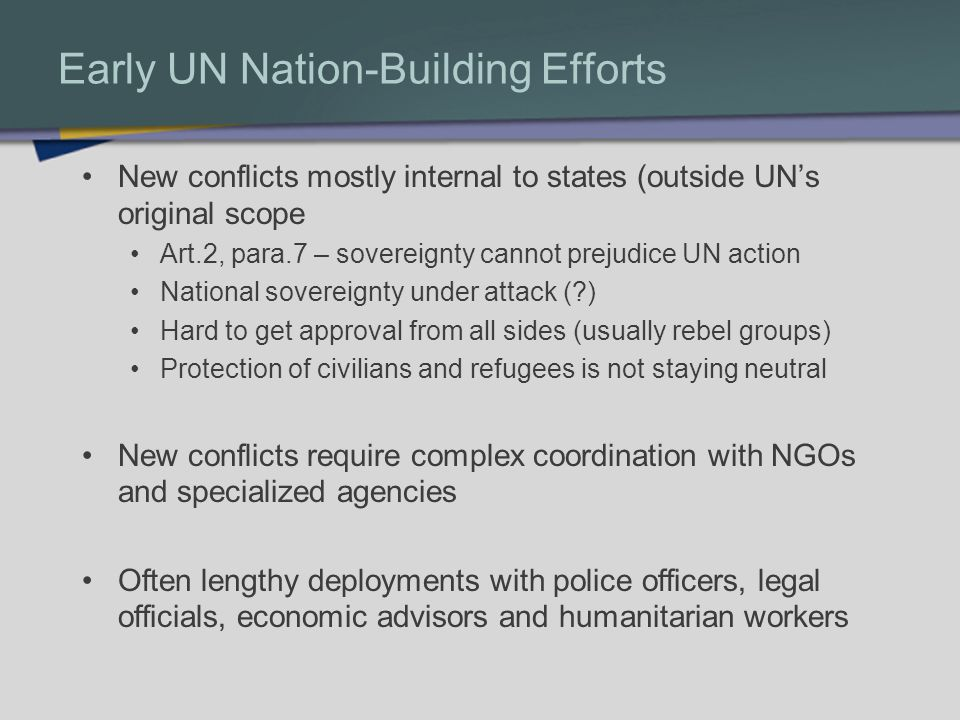 Early UN Nation-Building Efforts New conflicts mostly internal to states (outside UNs original scope Art.2, para.7 – sovereignty cannot prejudice UN a