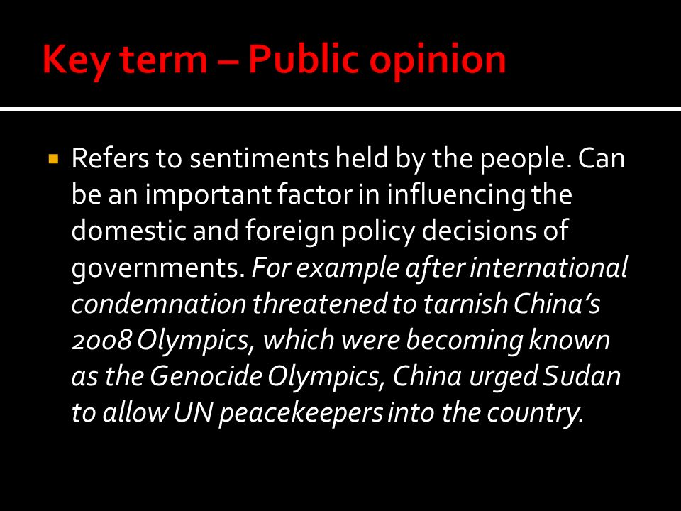Refers to sentiments held by the people. Can be an important factor in influencing the domestic and foreign policy decisions of governments. For examp