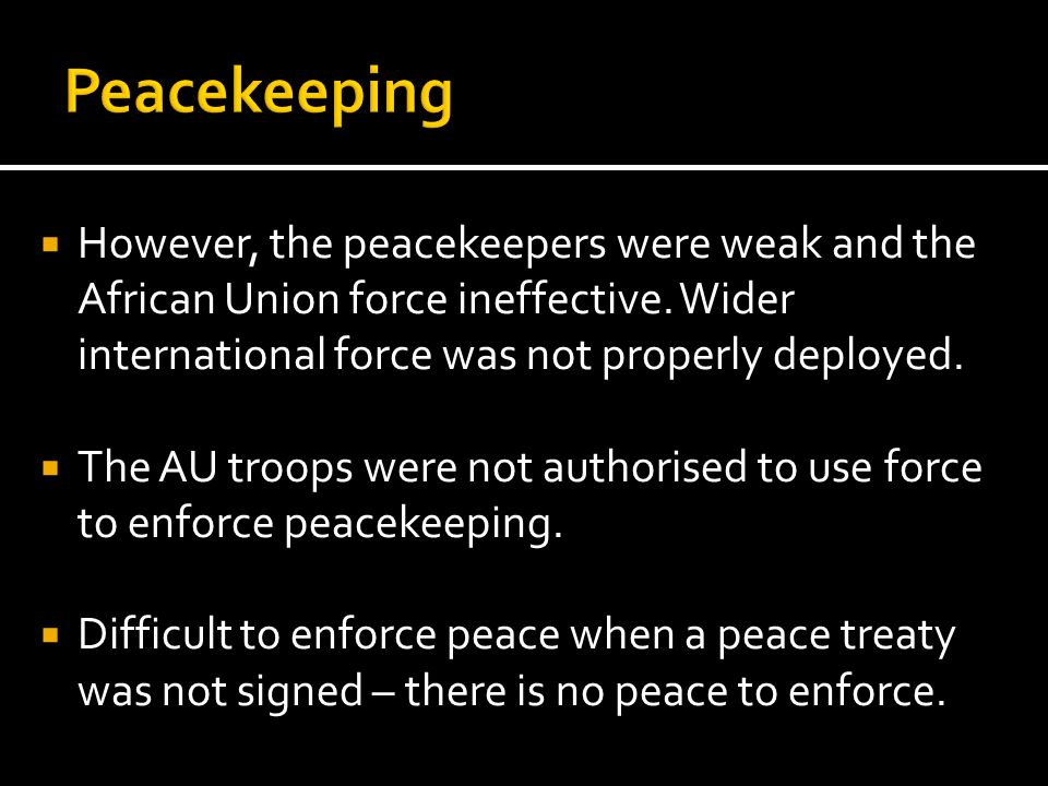 However, the peacekeepers were weak and the African Union force ineffective. Wider international force was not properly deployed. The AU troops were n