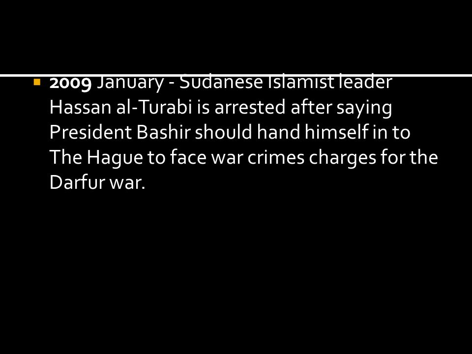2009 January - Sudanese Islamist leader Hassan al-Turabi is arrested after saying President Bashir should hand himself in to The Hague to face war cri