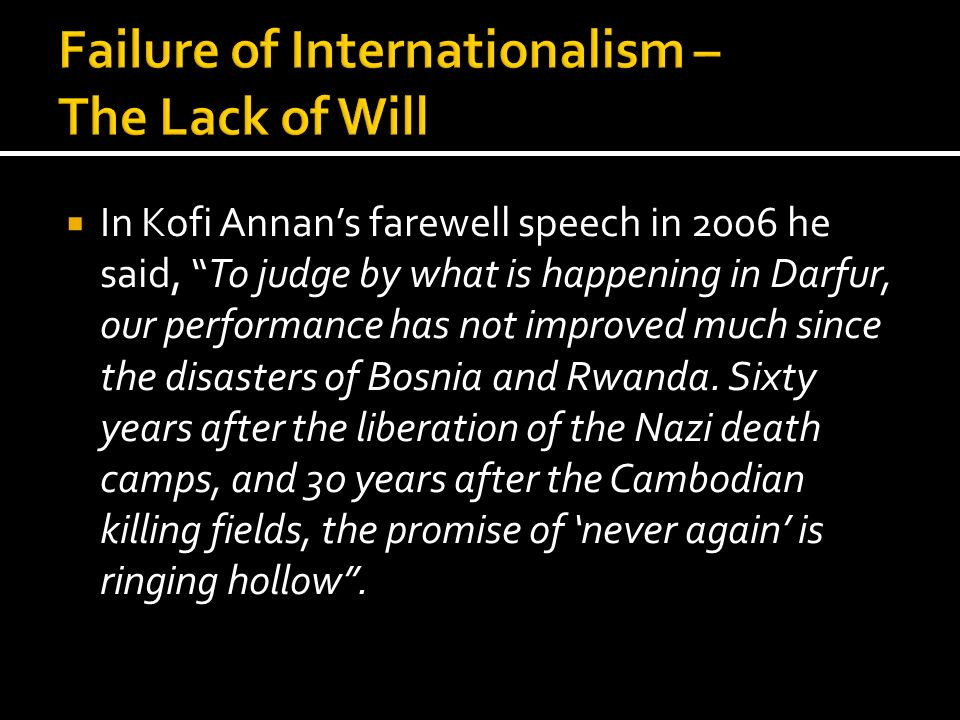 In Kofi Annans farewell speech in 2006 he said, To judge by what is happening in Darfur, our performance has not improved much since the disasters of