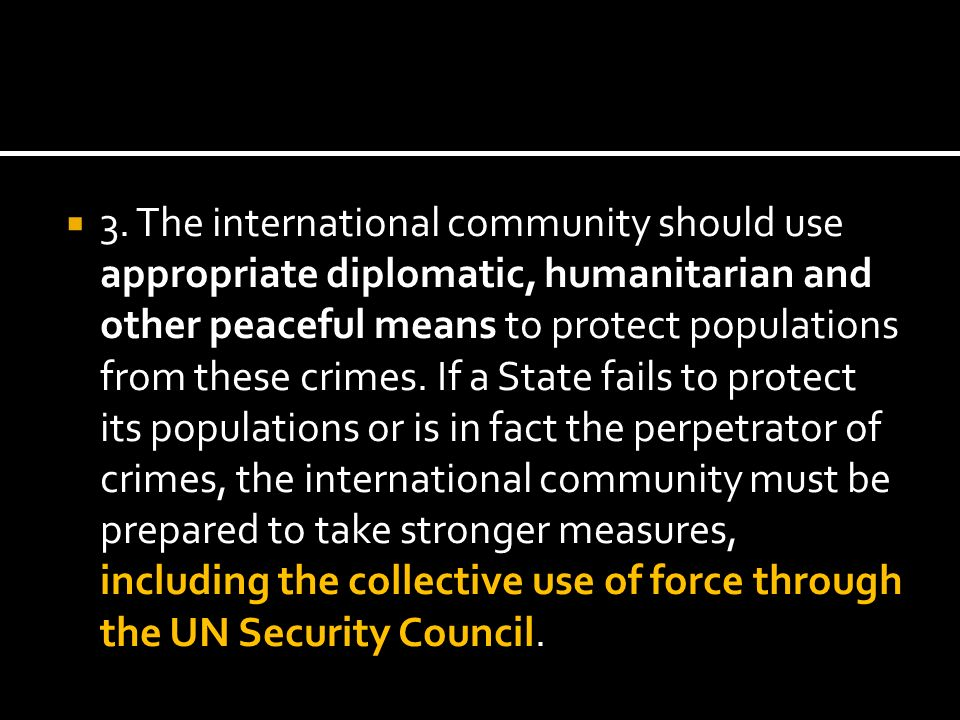 3. The international community should use appropriate diplomatic, humanitarian and other peaceful means to protect populations from these crimes. If a