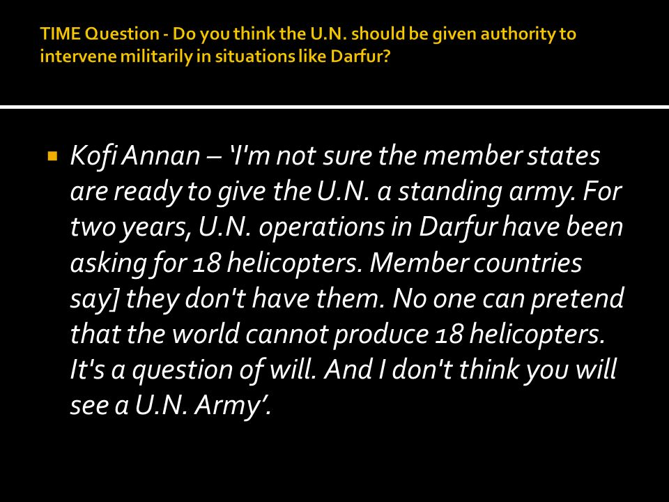 Kofi Annan – I'm not sure the member states are ready to give the U.N. a standing army. For two years, U.N. operations in Darfur have been asking for