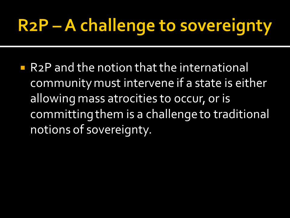 R2P and the notion that the international community must intervene if a state is either allowing mass atrocities to occur, or is committing them is a