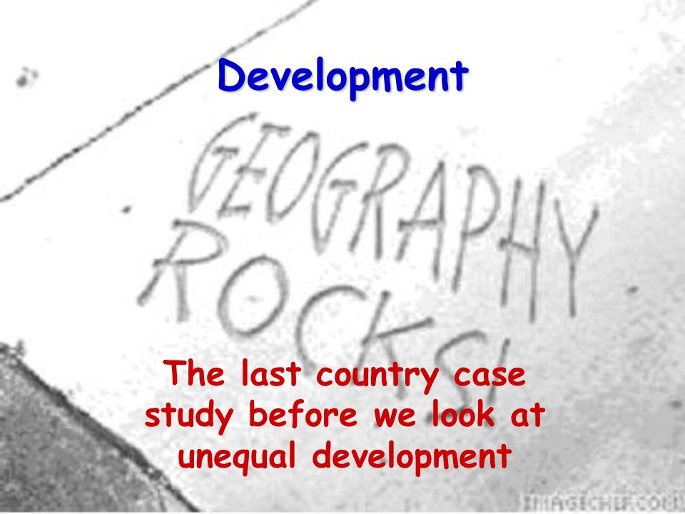 Development The last country case study before we look at unequal development