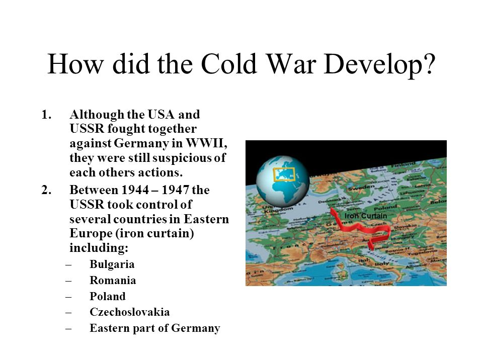 How did the Cold War Develop? 1.Although the USA and USSR fought together against Germany in WWII, they were still suspicious of each others actions.