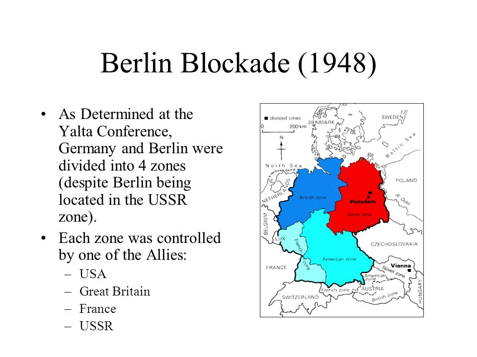 Berlin Blockade (1948) As Determined at the Yalta Conference, Germany and Berlin were divided into 4 zones (despite Berlin being located in the USSR z