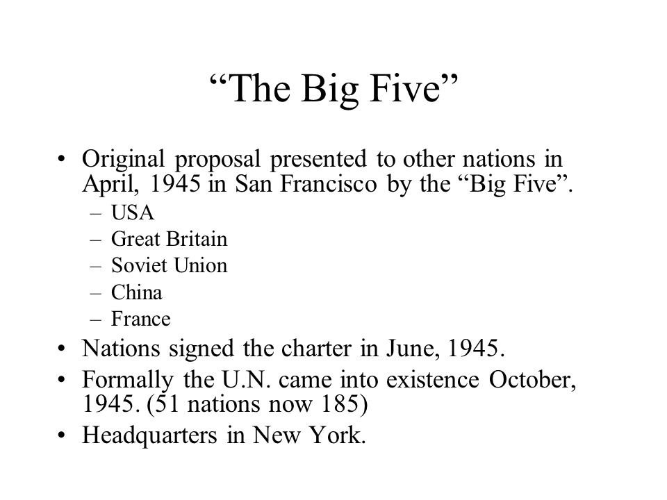 The Big Five Original proposal presented to other nations in April, 1945 in San Francisco by the Big Five. –USA –Great Britain –Soviet Union –China –F