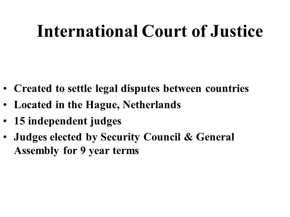 Created to settle legal disputes between countries Located in the Hague, Netherlands 15 independent judges Judges elected by Security Council & Genera