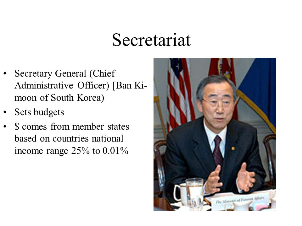 Secretariat Secretary General (Chief Administrative Officer) [Ban Ki- moon of South Korea) Sets budgets $ comes from member states based on countries