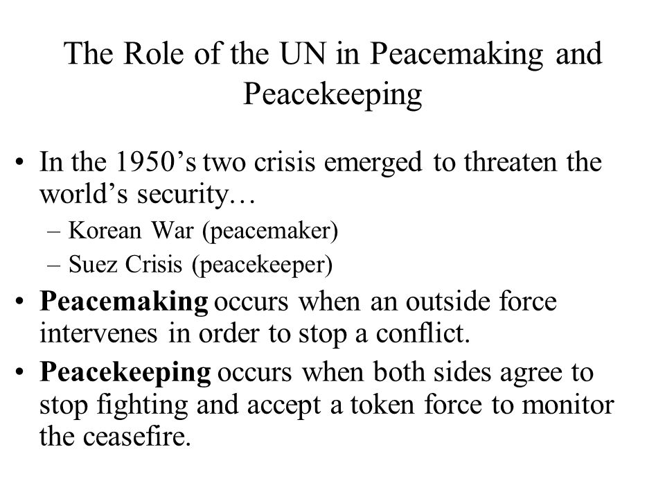 The Role of the UN in Peacemaking and Peacekeeping In the 1950s two crisis emerged to threaten the worlds security… –Korean War (peacemaker) –Suez Cri