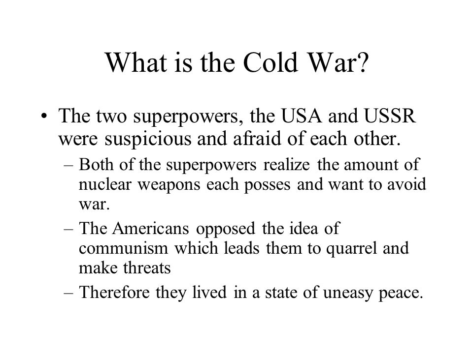 What is the Cold War? The two superpowers, the USA and USSR were suspicious and afraid of each other. –Both of the superpowers realize the amount of n