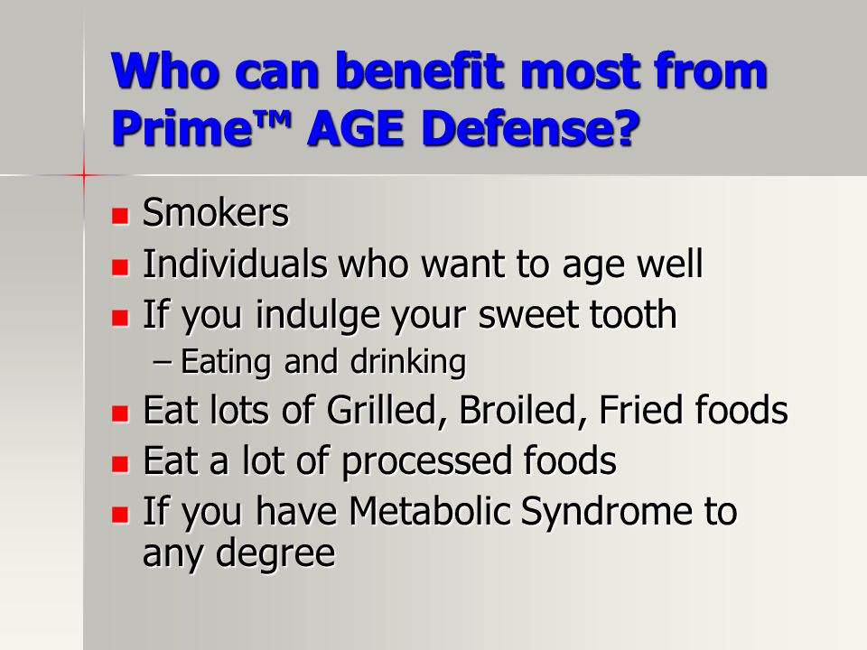Who can benefit most from Prime AGE Defense? Smokers Smokers Individuals who want to age well Individuals who want to age well If you indulge your swe