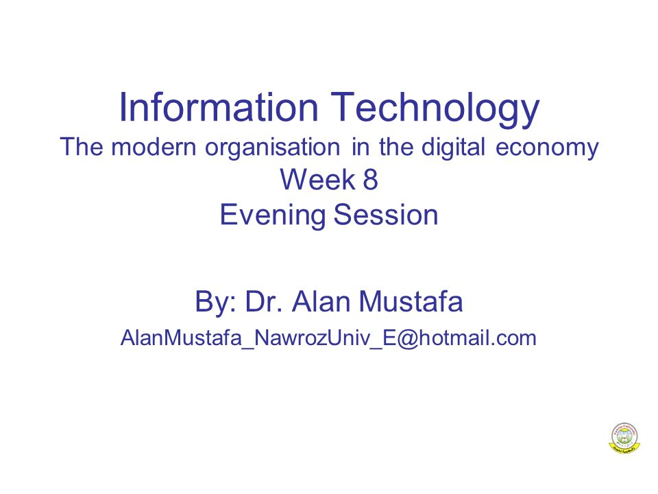 Information Technology The modern organisation in the digital economy Week 8 Evening Session By: Dr.