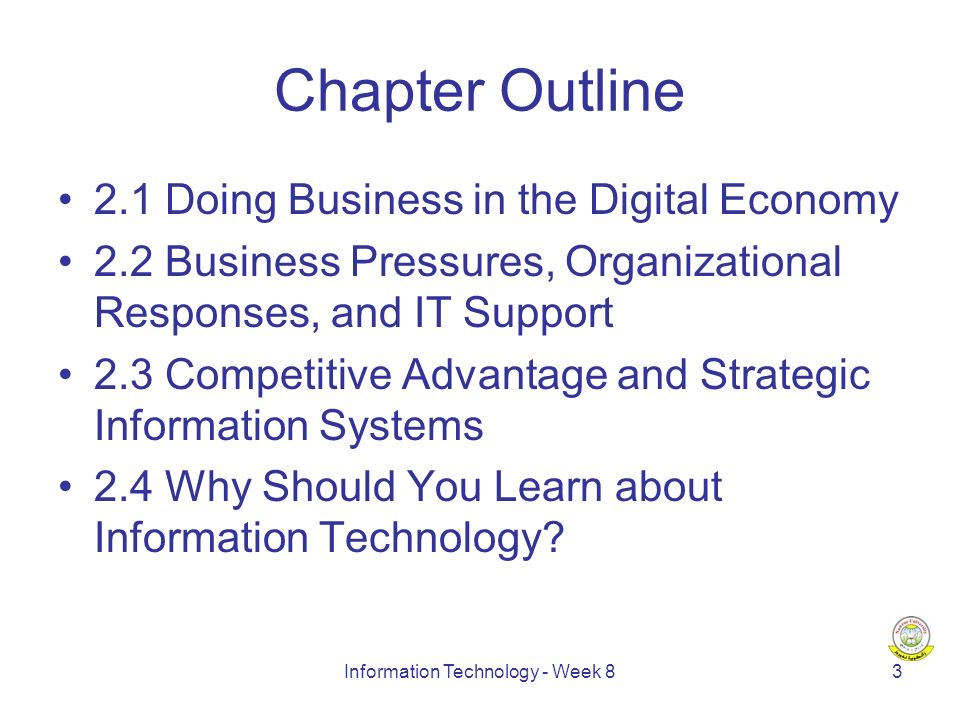 Information Technology - Week 83 Chapter Outline 2.1 Doing Business in the Digital Economy 2.2 Business Pressures, Organizational Responses, and IT Support 2.3 Competitive Advantage and Strategic Information Systems 2.4 Why Should You Learn about Information Technology