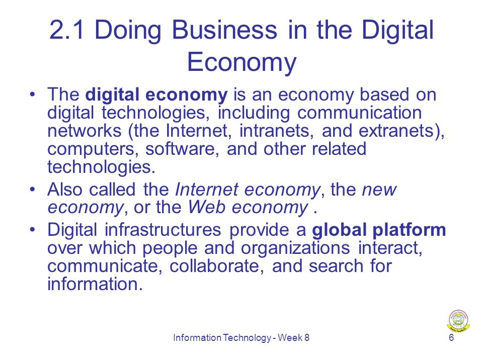 Information Technology - Week Doing Business in the Digital Economy The digital economy is an economy based on digital technologies, including communication networks (the Internet, intranets, and extranets), computers, software, and other related technologies.