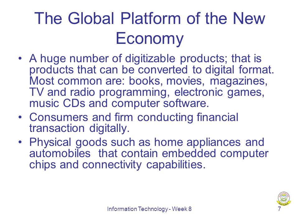 Information Technology - Week 87 The Global Platform of the New Economy A huge number of digitizable products; that is products that can be converted to digital format.