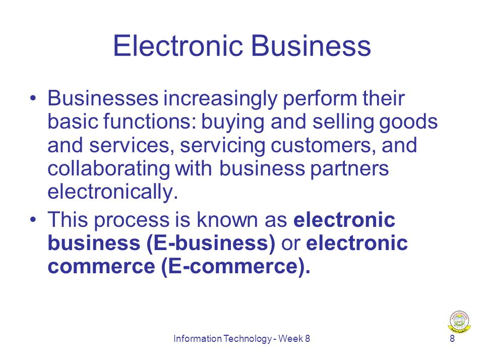 Information Technology - Week 88 Electronic Business Businesses increasingly perform their basic functions: buying and selling goods and services, servicing customers, and collaborating with business partners electronically.
