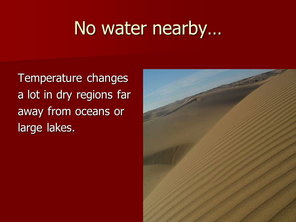 No water nearby… Temperature changes a lot in dry regions far away from oceans or large lakes.