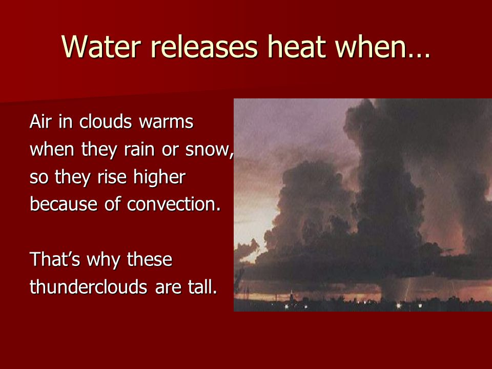 Water releases heat when… Air in clouds warms when they rain or snow, so they rise higher because of convection. Thats why these thunderclouds are tal