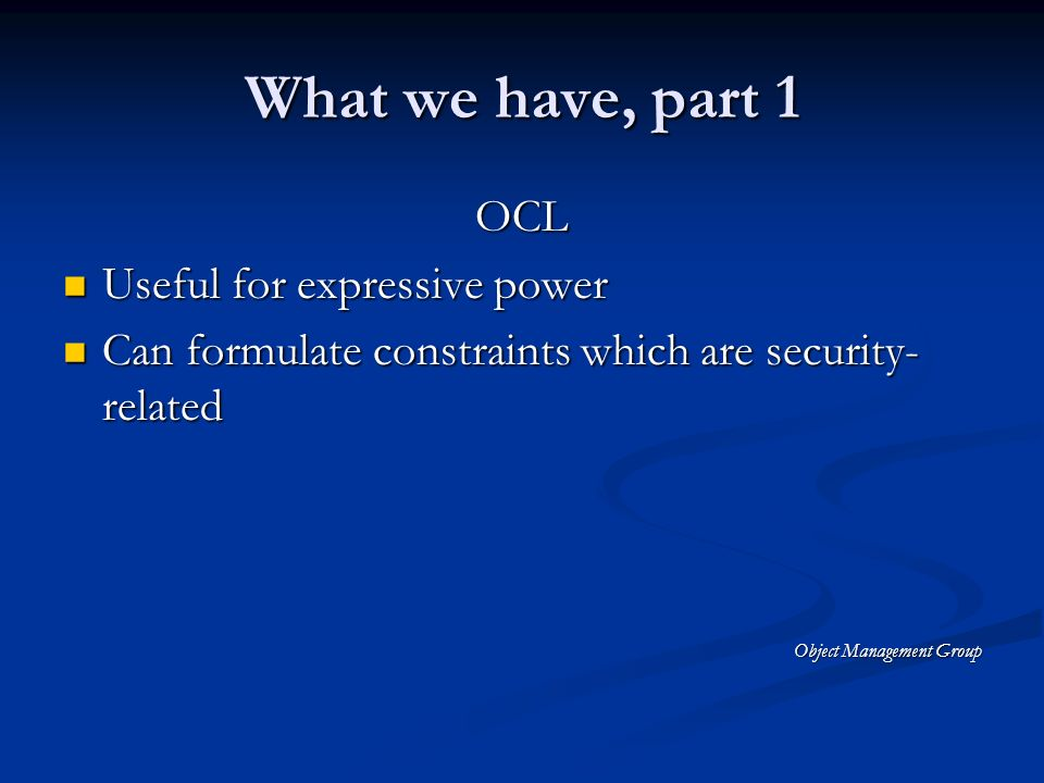 What we have, part 1 OCL Useful for expressive power Useful for expressive power Can formulate constraints which are security- related Can formulate constraints which are security- related Object Management Group