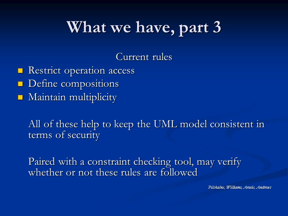 What we have, part 3 Current rules Restrict operation access Restrict operation access Define compositions Define compositions Maintain multiplicity Maintain multiplicity All of these help to keep the UML model consistent in terms of security Paired with a constraint checking tool, may verify whether or not these rules are followed Pilskalns, Williams, Aracic, Andrews