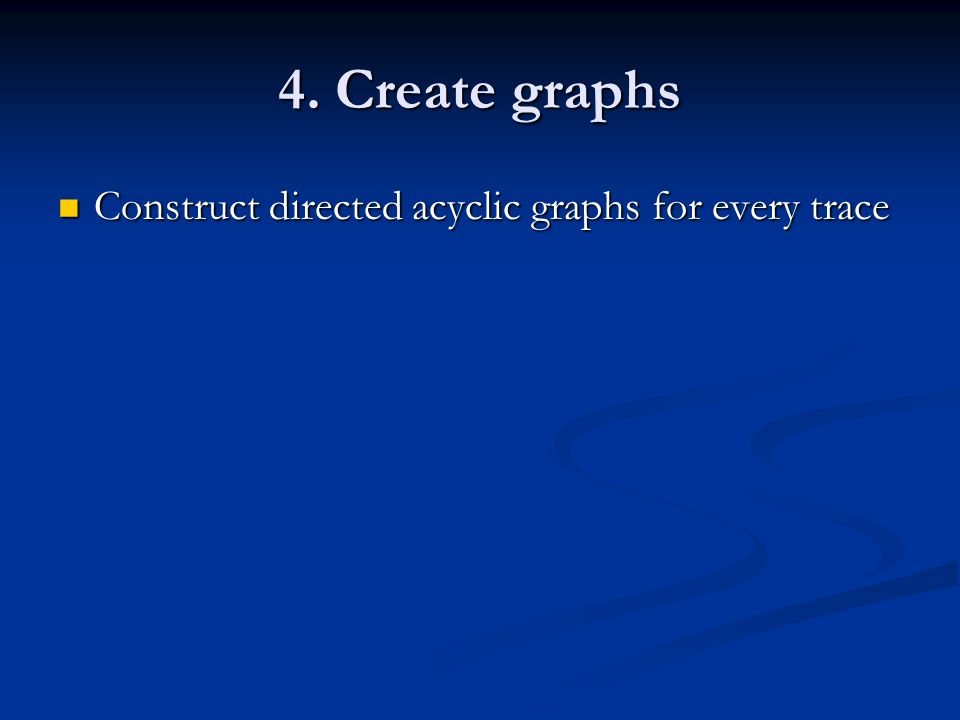 4. Create graphs Construct directed acyclic graphs for every trace Construct directed acyclic graphs for every trace