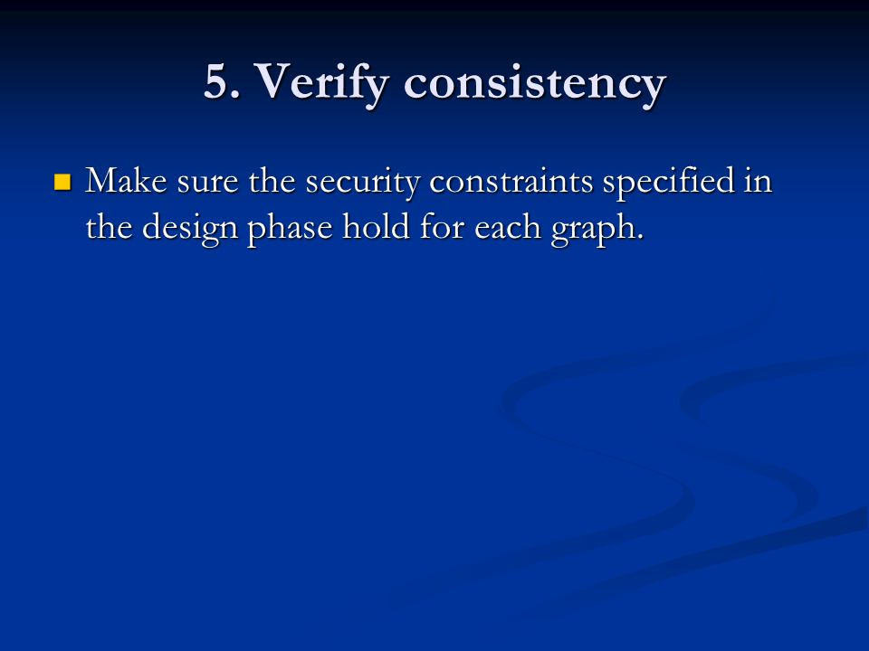 5. Verify consistency Make sure the security constraints specified in the design phase hold for each graph. Make sure the security constraints specifi