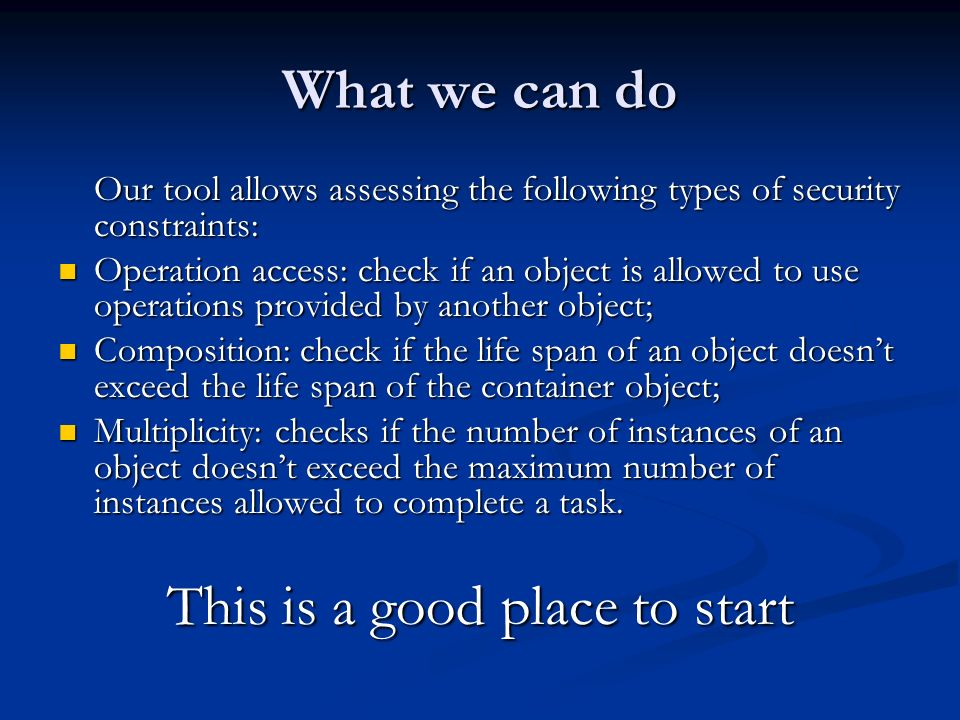 What we can do Our tool allows assessing the following types of security constraints: Operation access: check if an object is allowed to use operations provided by another object; Operation access: check if an object is allowed to use operations provided by another object; Composition: check if the life span of an object doesnt exceed the life span of the container object; Composition: check if the life span of an object doesnt exceed the life span of the container object; Multiplicity: checks if the number of instances of an object doesnt exceed the maximum number of instances allowed to complete a task.