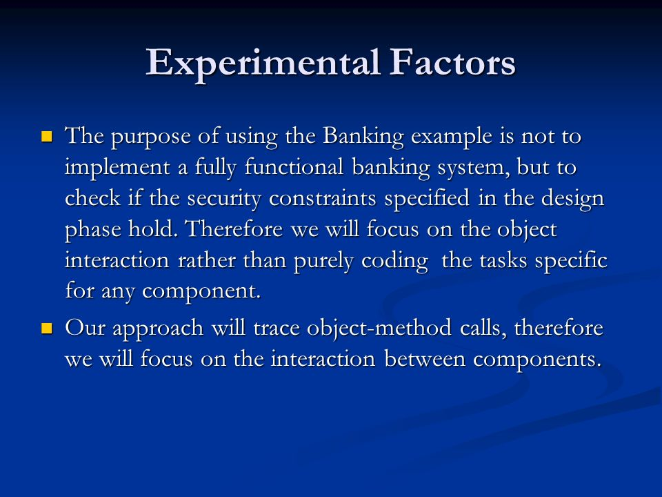 Experimental Factors The purpose of using the Banking example is not to implement a fully functional banking system, but to check if the security constraints specified in the design phase hold.