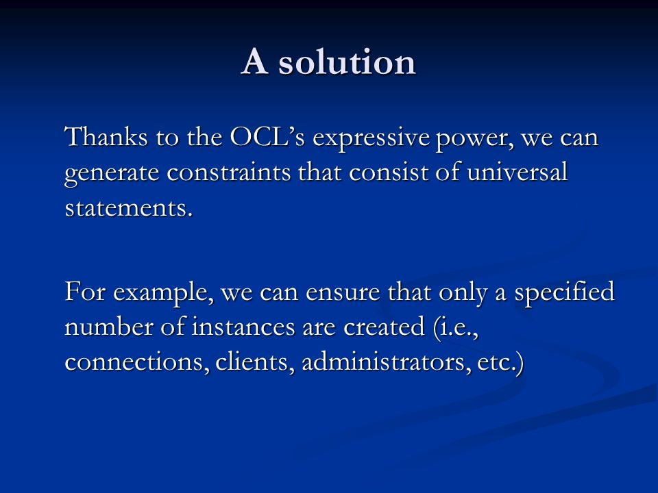 A solution Thanks to the OCLs expressive power, we can generate constraints that consist of universal statements.