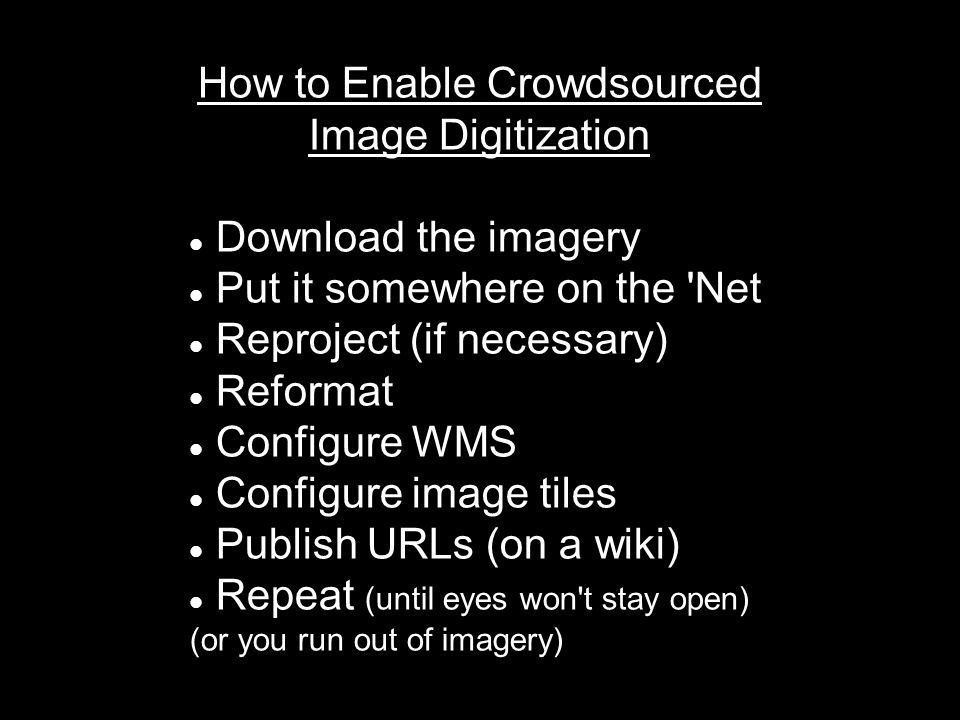 How to Enable Crowdsourced Image Digitization Download the imagery Put it somewhere on the Net Reproject (if necessary) Reformat Configure WMS Configure image tiles Publish URLs (on a wiki) Repeat (until eyes won t stay open) (or you run out of imagery)